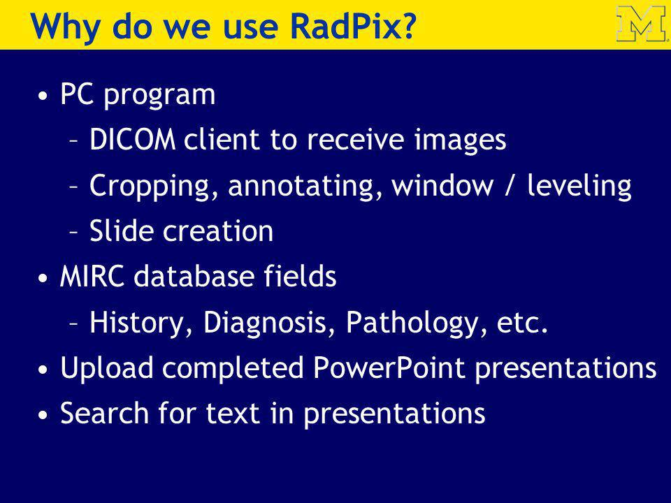 Why do we use RadPix? PC program –DICOM client to receive images –Cropping, annotating, window / leveling –Slide creation MIRC database fields –Histor