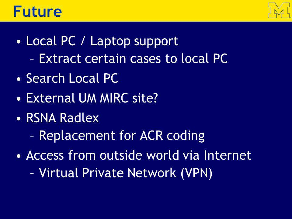 Future Local PC / Laptop support –Extract certain cases to local PC Search Local PC External UM MIRC site? RSNA Radlex –Replacement for ACR coding Acc