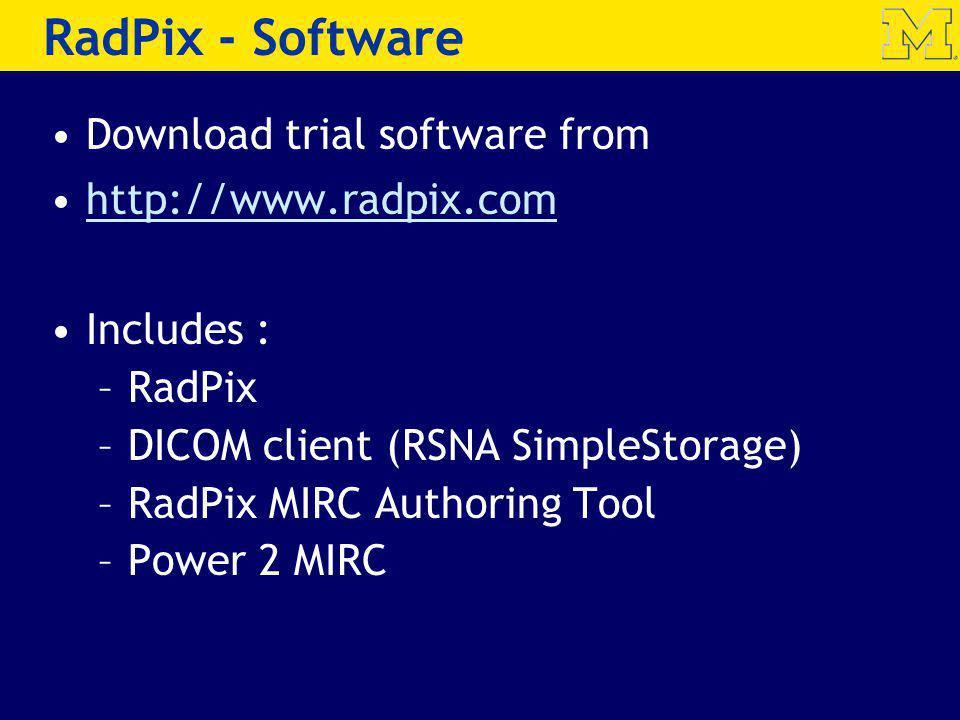 RadPix - Software Download trial software from http://www.radpix.com Includes : –RadPix –DICOM client (RSNA SimpleStorage) –RadPix MIRC Authoring Tool –Power 2 MIRC
