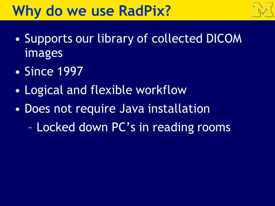 Why do we use RadPix? Supports our library of collected DICOM images Since 1997 Logical and flexible workflow Does not require Java installation –Lock