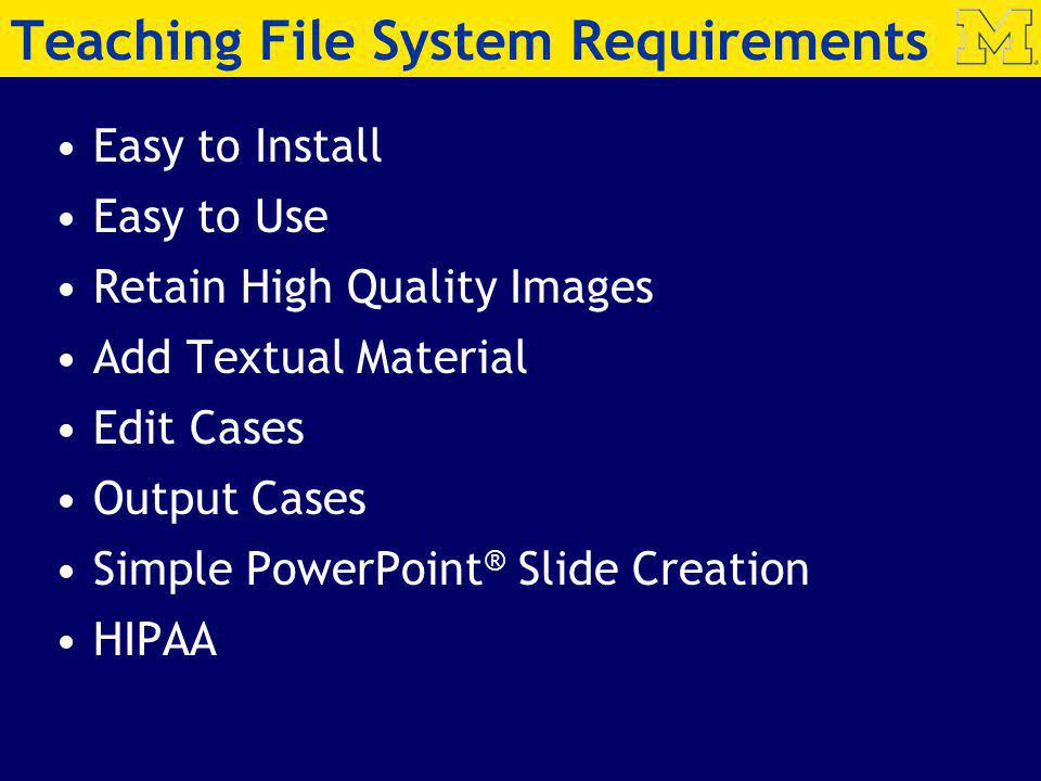 Teaching File System Requirements Easy to Install Easy to Use Retain High Quality Images Add Textual Material Edit Cases Output Cases Simple PowerPoint ® Slide Creation HIPAA
