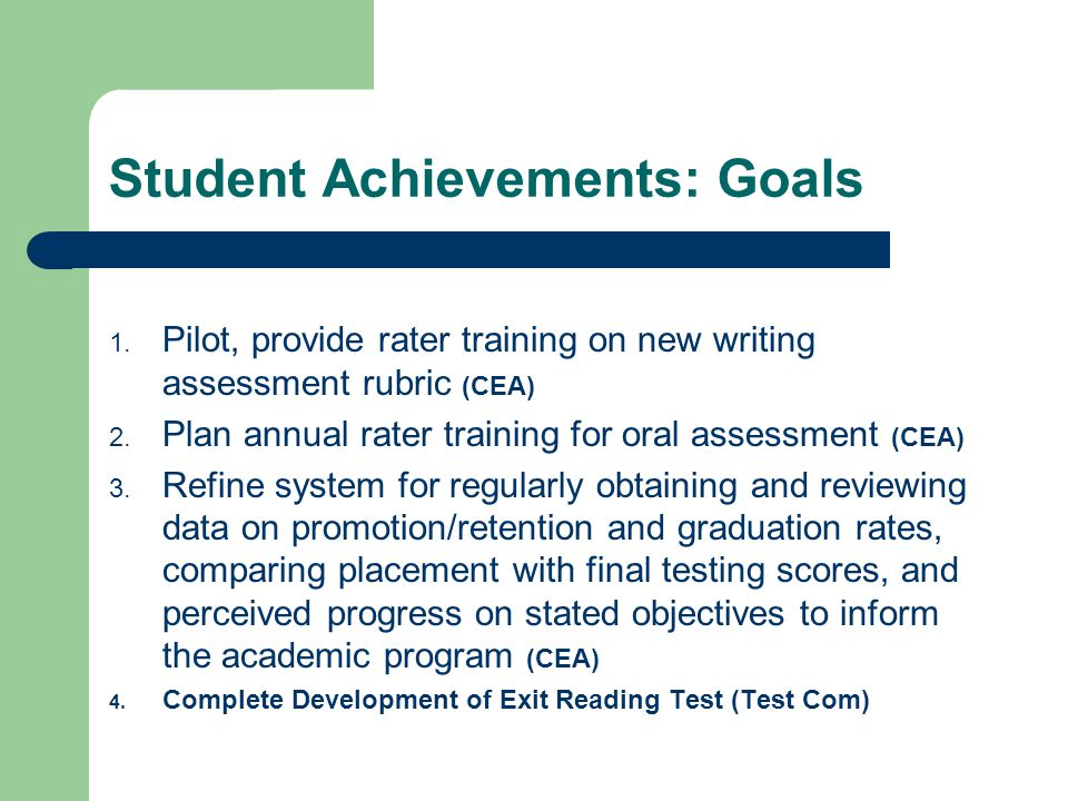 Student Achievements: Goals 1. Pilot, provide rater training on new writing assessment rubric (CEA) 2. Plan annual rater training for oral assessment
