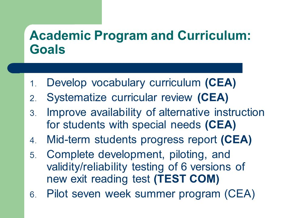 Academic Program and Curriculum: Goals 1. Develop vocabulary curriculum (CEA) 2. Systematize curricular review (CEA) 3. Improve availability of altern