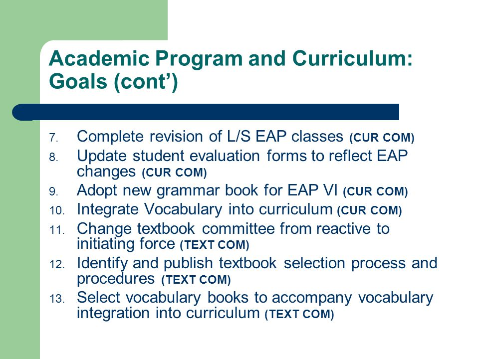 Academic Program and Curriculum: Goals (cont) 7. Complete revision of L/S EAP classes (CUR COM) 8. Update student evaluation forms to reflect EAP chan