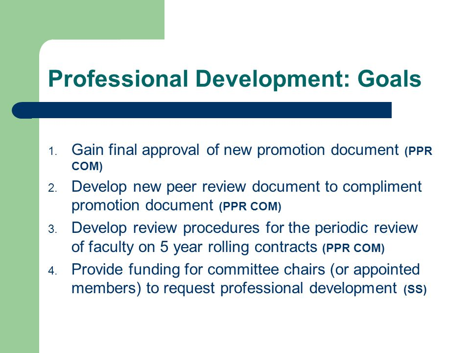 Professional Development: Goals 1. Gain final approval of new promotion document (PPR COM) 2. Develop new peer review document to compliment promotion