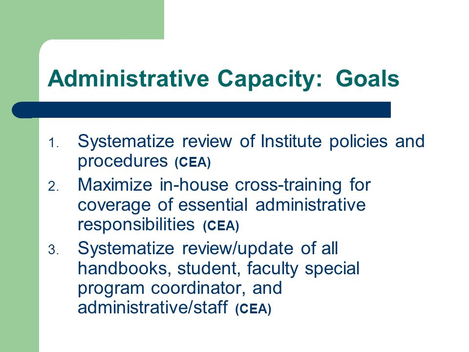 Administrative Capacity: Goals 1. Systematize review of Institute policies and procedures (CEA) 2. Maximize in-house cross-training for coverage of es