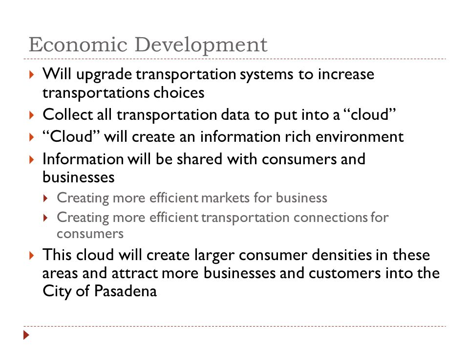 Economic Development Will upgrade transportation systems to increase transportations choices Collect all transportation data to put into a cloud Cloud will create an information rich environment Information will be shared with consumers and businesses Creating more efficient markets for business Creating more efficient transportation connections for consumers This cloud will create larger consumer densities in these areas and attract more businesses and customers into the City of Pasadena