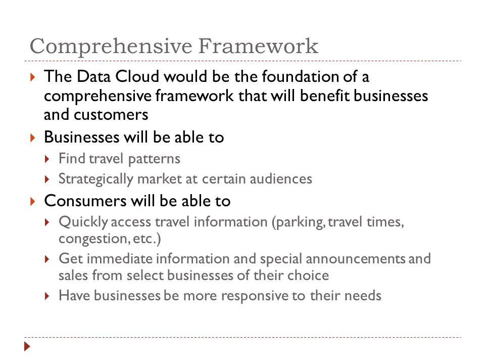 Comprehensive Framework The Data Cloud would be the foundation of a comprehensive framework that will benefit businesses and customers Businesses will be able to Find travel patterns Strategically market at certain audiences Consumers will be able to Quickly access travel information (parking, travel times, congestion, etc.) Get immediate information and special announcements and sales from select businesses of their choice Have businesses be more responsive to their needs