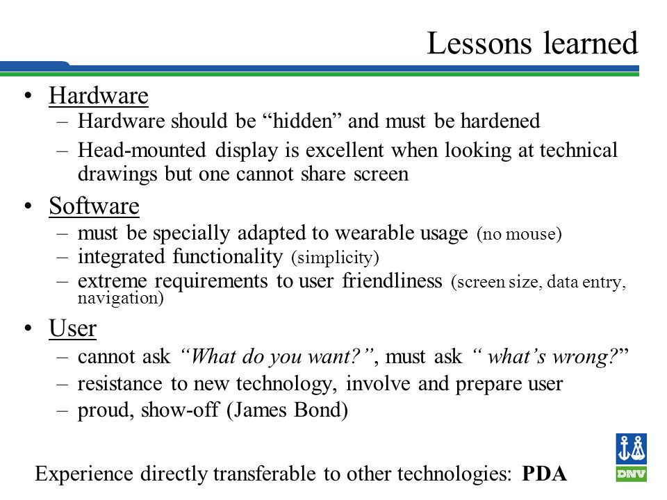 Slide 12 Lessons learned Hardware –Hardware should be hidden and must be hardened –Head-mounted display is excellent when looking at technical drawings but one cannot share screen Software –must be specially adapted to wearable usage (no mouse) –integrated functionality (simplicity) –extreme requirements to user friendliness (screen size, data entry, navigation) User –cannot ask What do you want , must ask whats wrong.