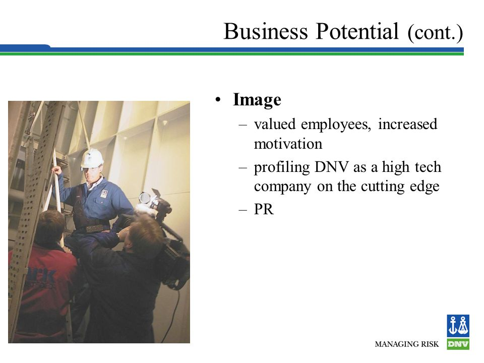 Slide 15 Business Potential (cont.) Image –valued employees, increased motivation –profiling DNV as a high tech company on the cutting edge –PR