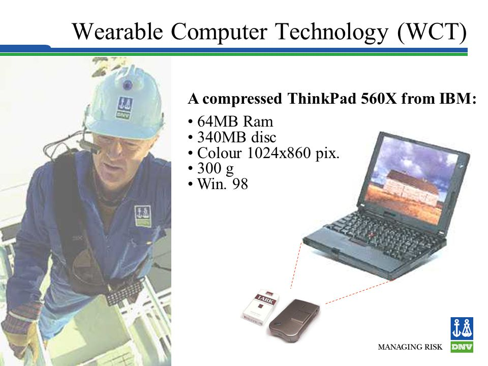Slide 8 Wearable Computer Technology (WCT) A compressed ThinkPad 560X from IBM: 64MB Ram 340MB disc Colour 1024x860 pix.