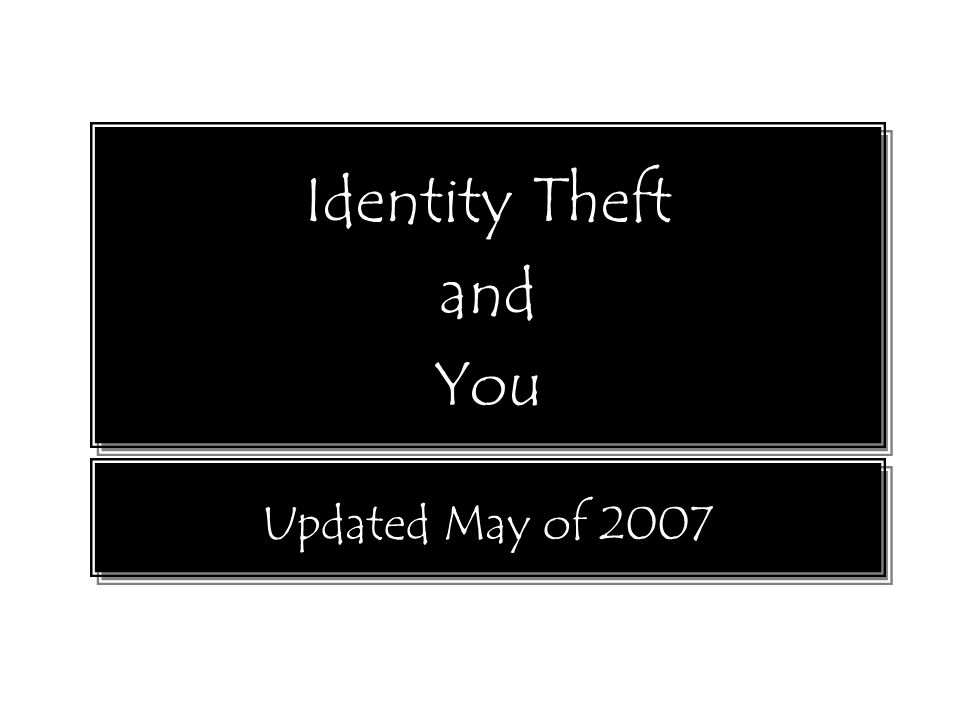 Identity Theft and You Identity Theft and You Updated May of 2007