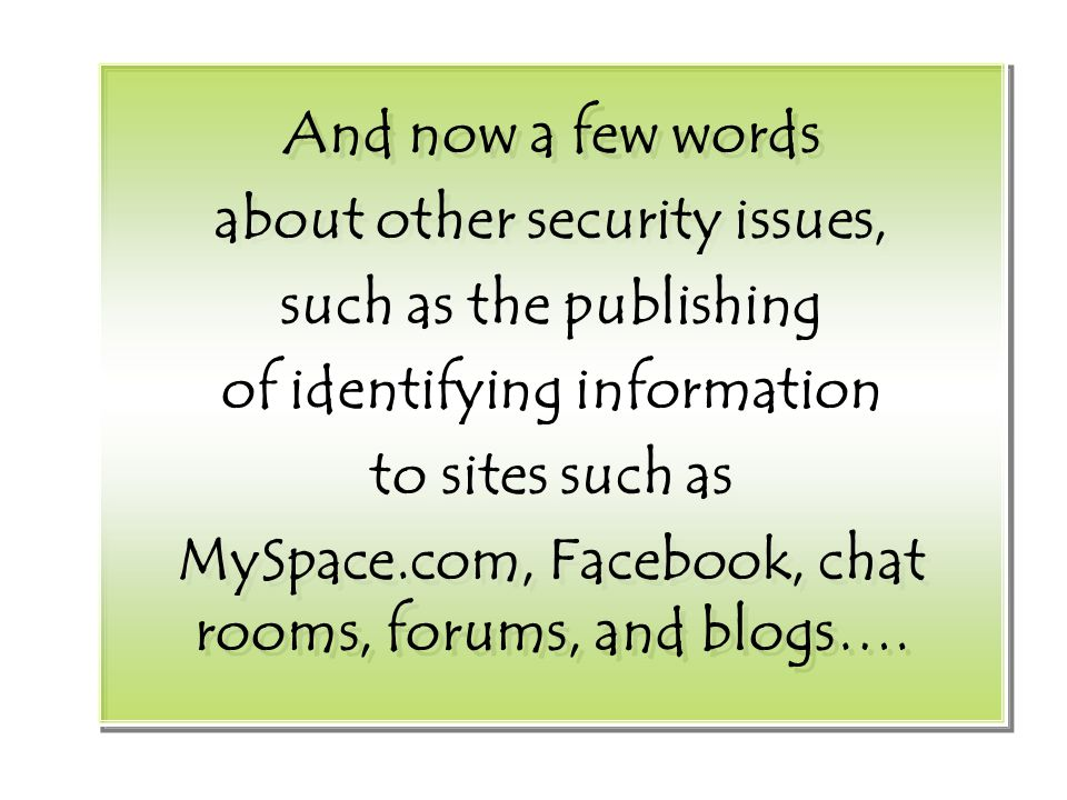 And now a few words about other security issues, such as the publishing of identifying information to sites such as MySpace.com, Facebook, chat rooms, forums, and blogs….