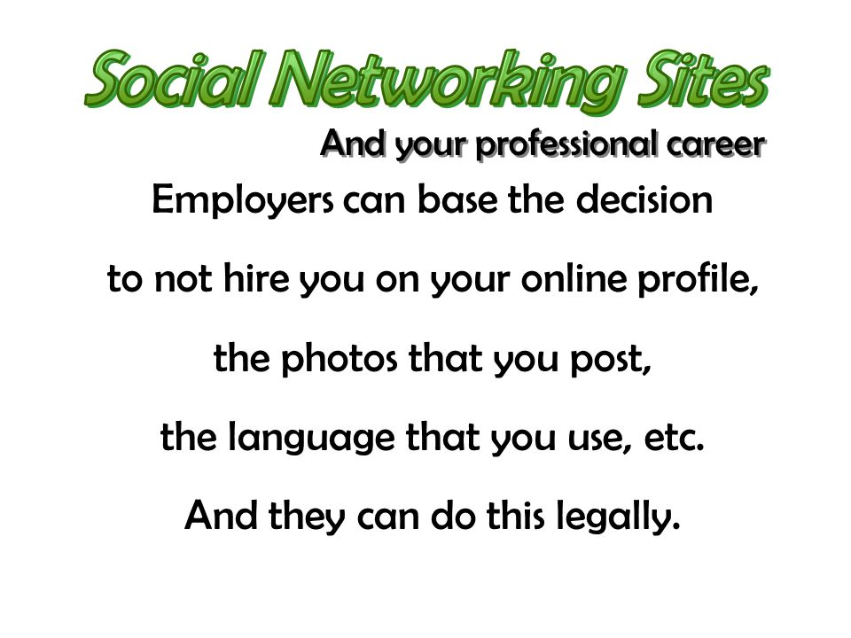 Employers can base the decision to not hire you on your online profile, the photos that you post, the language that you use, etc.