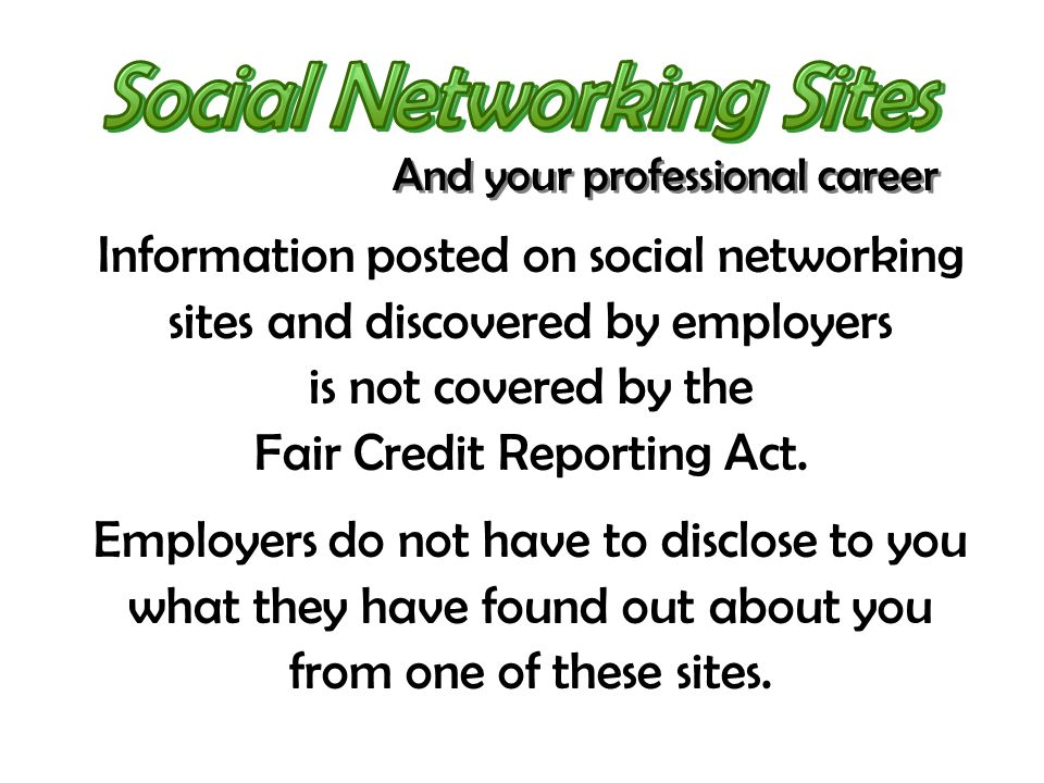 Information posted on social networking sites and discovered by employers is not covered by the Fair Credit Reporting Act. Employers do not have to di