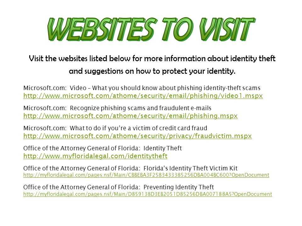 Visit the websites listed below for more information about identity theft and suggestions on how to protect your identity. Microsoft.com: Video – What