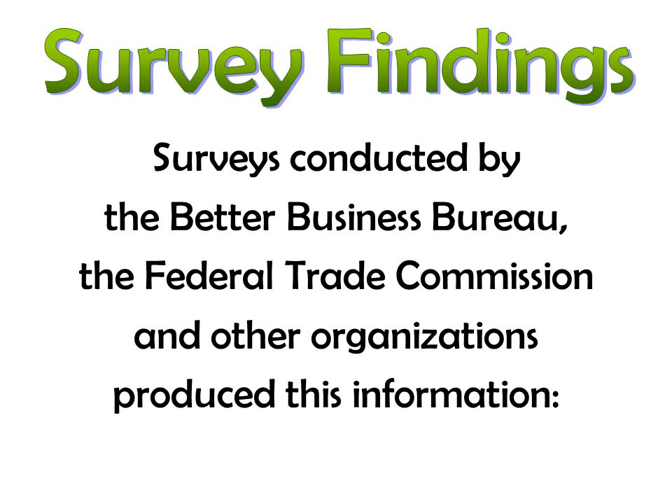 Surveys conducted by the Better Business Bureau, the Federal Trade Commission and other organizations produced this information: