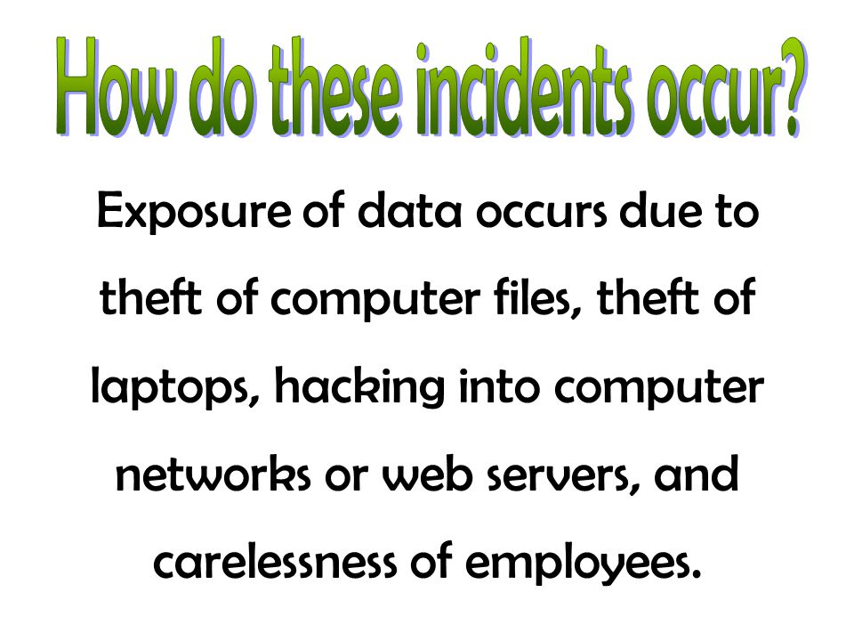 Exposure of data occurs due to theft of computer files, theft of laptops, hacking into computer networks or web servers, and carelessness of employees.