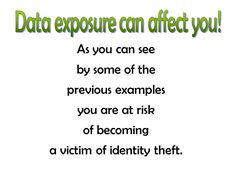 As you can see by some of the previous examples you are at risk of becoming a victim of identity theft.