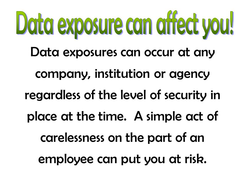 Data exposures can occur at any company, institution or agency regardless of the level of security in place at the time. A simple act of carelessness