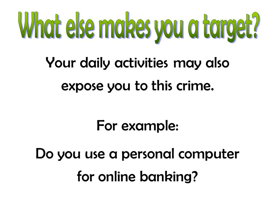 Your daily activities may also expose you to this crime. For example: Do you use a personal computer for online banking?