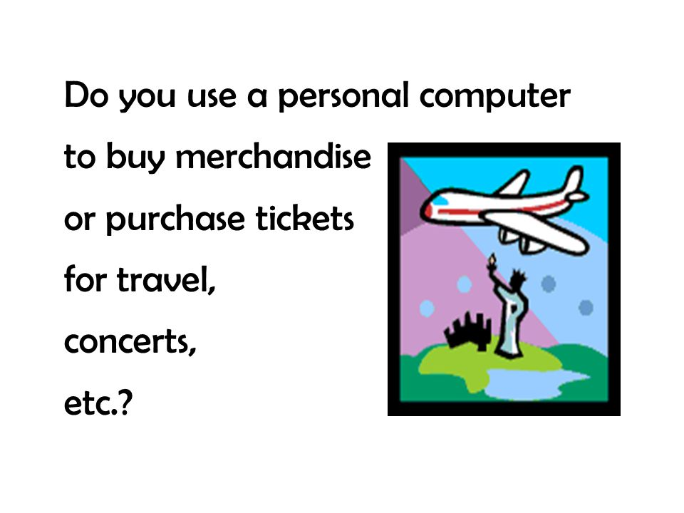 Do you use a personal computer to buy merchandise or purchase tickets for travel, concerts, etc.?