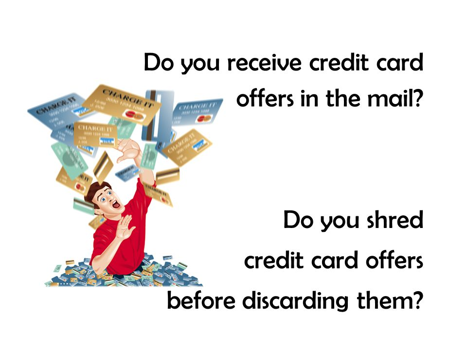 Do you receive credit card offers in the mail? Do you shred credit card offers before discarding them?