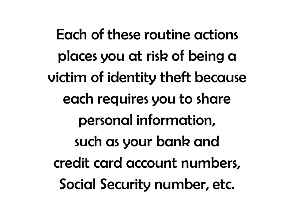 Each of these routine actions places you at risk of being a victim of identity theft because each requires you to share personal information, such as your bank and credit card account numbers, Social Security number, etc.