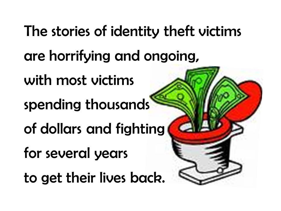 The stories of identity theft victims are horrifying and ongoing, with most victims spending thousands of dollars and fighting for several years to ge