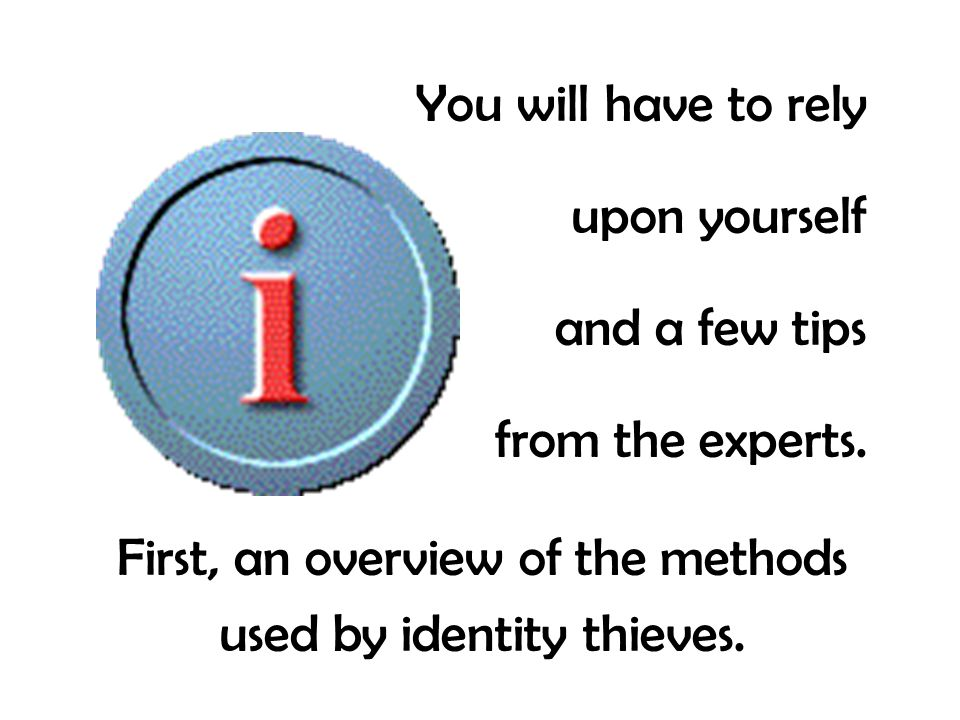 You will have to rely upon yourself and a few tips from the experts. First, an overview of the methods used by identity thieves.