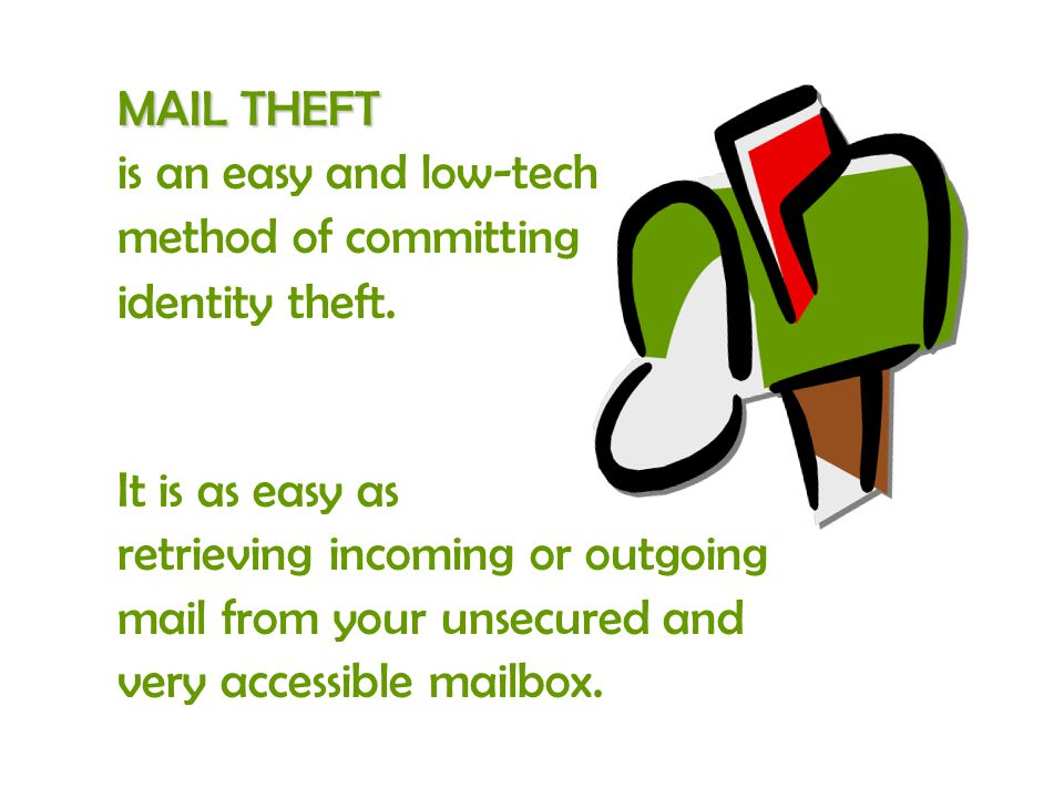 MAIL THEFT is an easy and low-tech method of committing identity theft. It is as easy as retrieving incoming or outgoing mail from your unsecured and