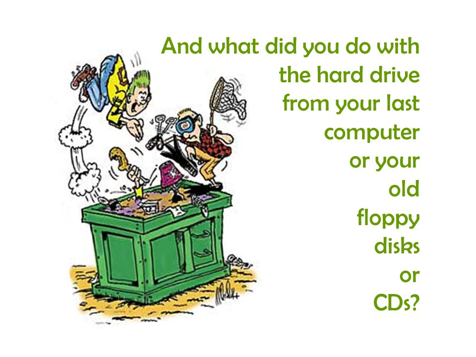 And what did you do with the hard drive from your last computer or your old floppy disks or CDs