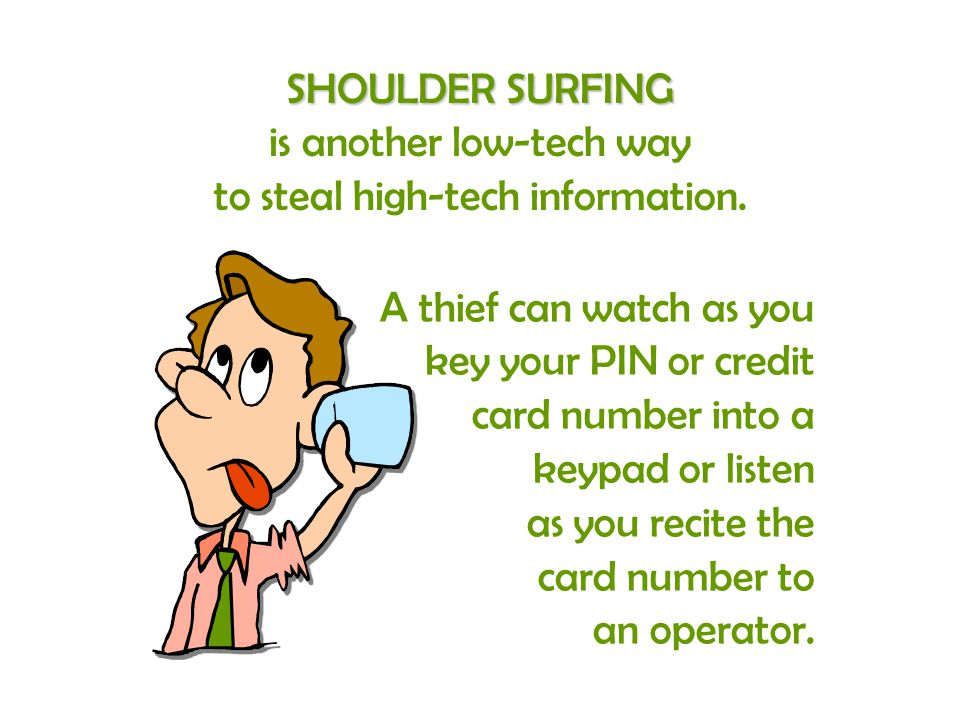 SHOULDER SURFING is another low-tech way to steal high-tech information. A thief can watch as you key your PIN or credit card number into a keypad or