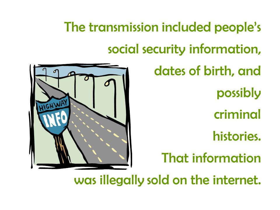 The transmission included peoples social security information, dates of birth, and possibly criminal histories.