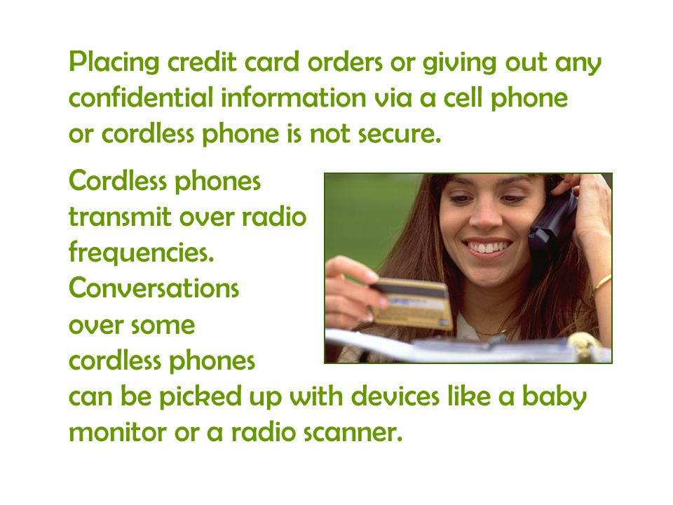 Placing credit card orders or giving out any confidential information via a cell phone or cordless phone is not secure.