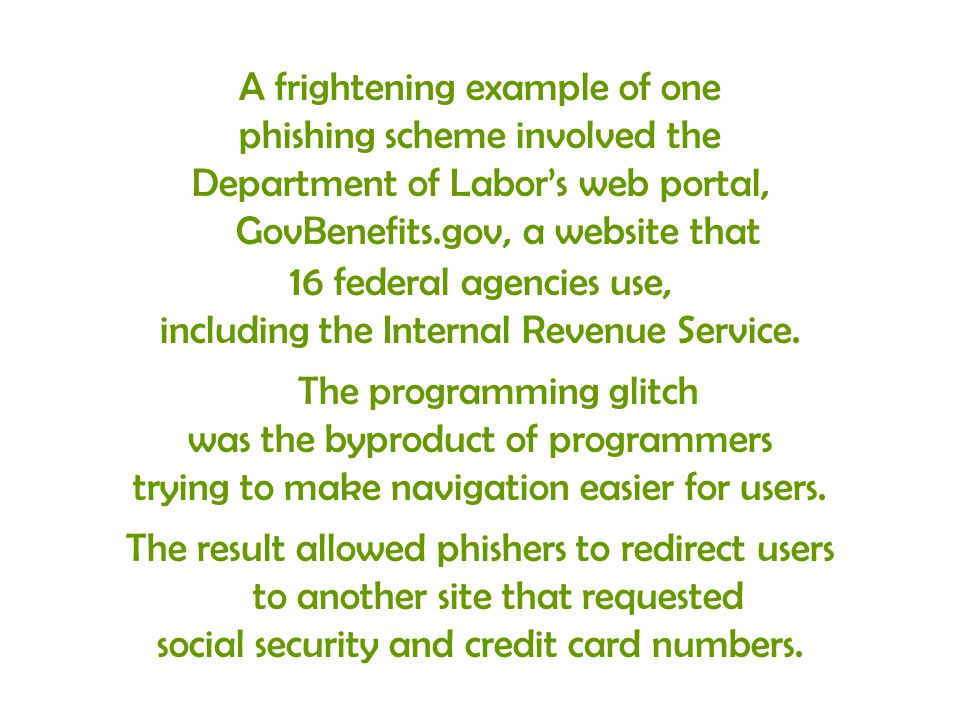 A frightening example of one phishing scheme involved the Department of Labors web portal, GovBenefits.gov, a website that 16 federal agencies use, in
