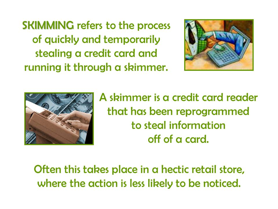 SKIMMING SKIMMING refers to the process of quickly and temporarily stealing a credit card and running it through a skimmer. Often this takes place in