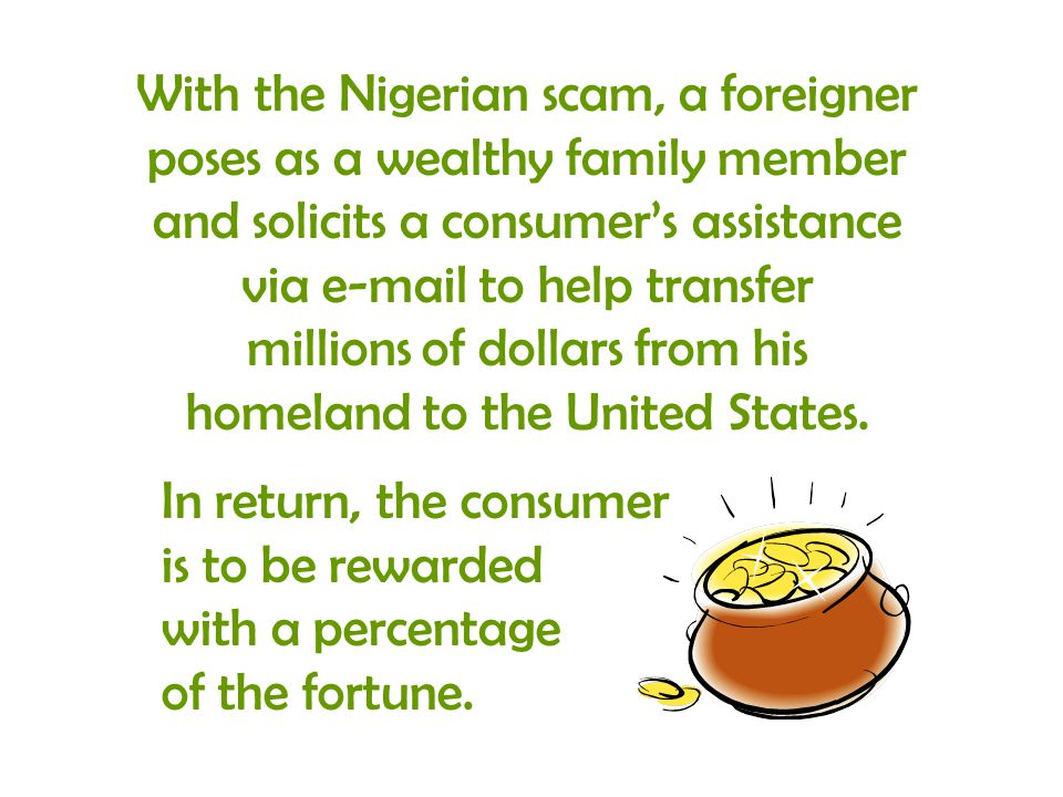 In return, the consumer is to be rewarded with a percentage of the fortune. With the Nigerian scam, a foreigner poses as a wealthy family member and s
