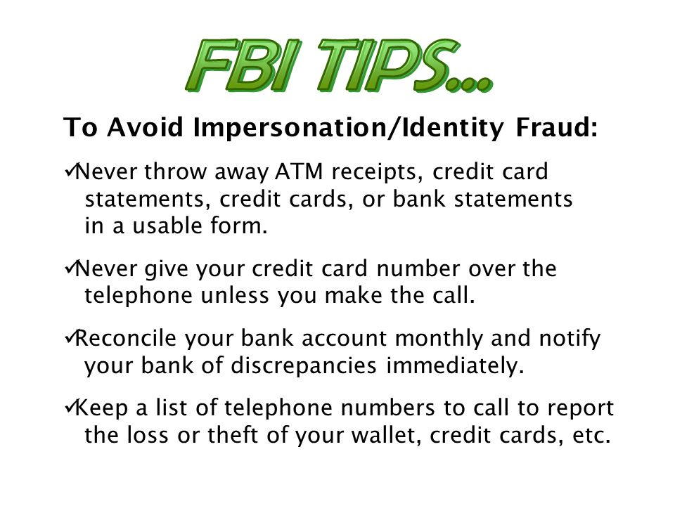 To Avoid Impersonation/Identity Fraud: Never throw away ATM receipts, credit card statements, credit cards, or bank statements in a usable form. Never