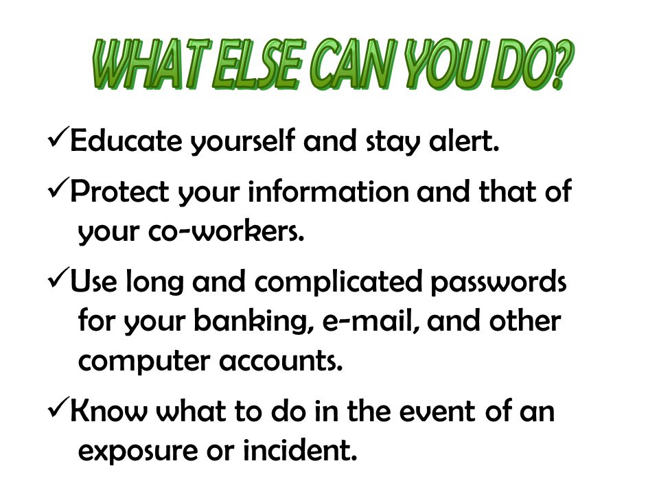Educate yourself and stay alert. Protect your information and that of your co-workers. Use long and complicated passwords for your banking, e-mail, an