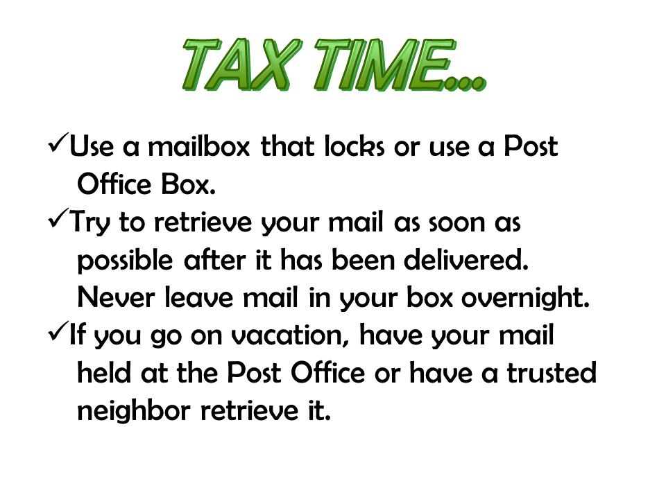 Use a mailbox that locks or use a Post Office Box. Try to retrieve your mail as soon as possible after it has been delivered. Never leave mail in your