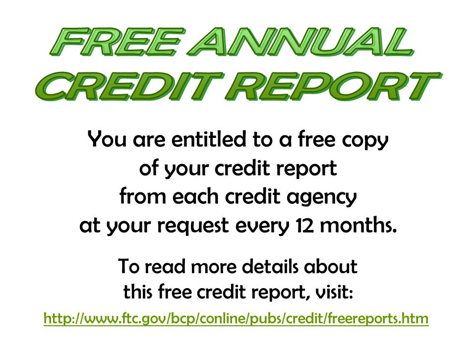 You are entitled to a free copy of your credit report from each credit agency at your request every 12 months. To read more details about this free cr