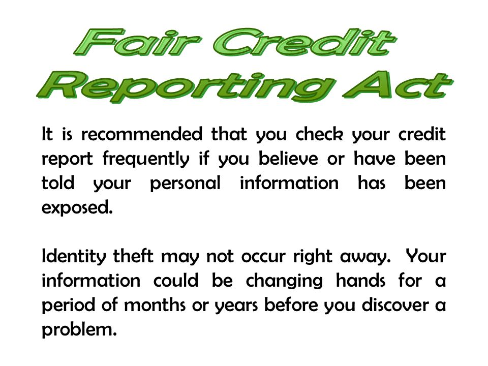 It is recommended that you check your credit report frequently if you believe or have been told your personal information has been exposed. Identity t