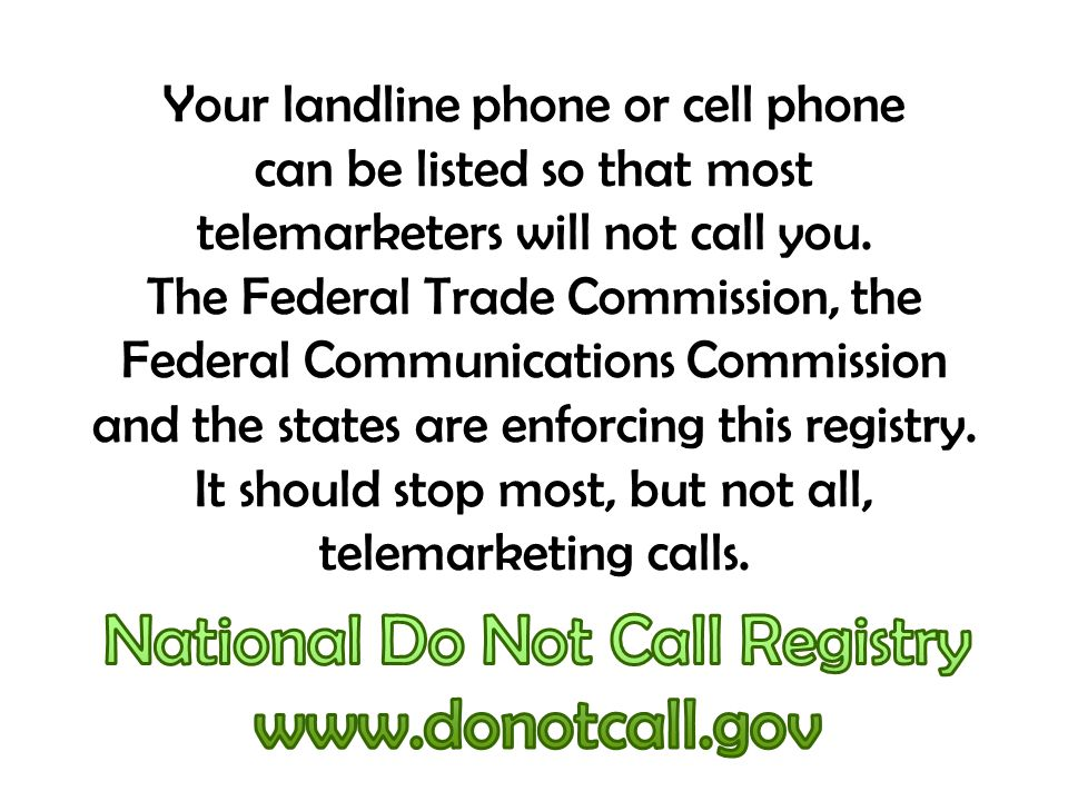 Your landline phone or cell phone can be listed so that most telemarketers will not call you. The Federal Trade Commission, the Federal Communications