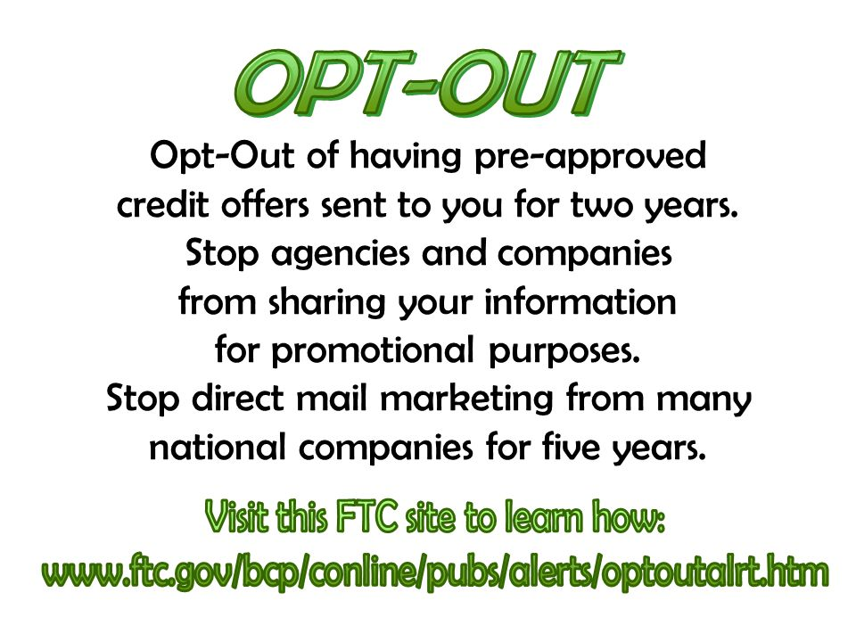 Opt-Out of having pre-approved credit offers sent to you for two years. Stop agencies and companies from sharing your information for promotional purp