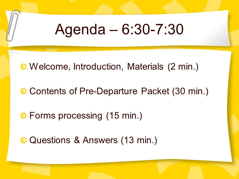 Agenda – 6:30-7:30 Welcome, Introduction, Materials (2 min.) Contents of Pre-Departure Packet (30 min.) Forms processing (15 min.) Questions & Answers (13 min.)