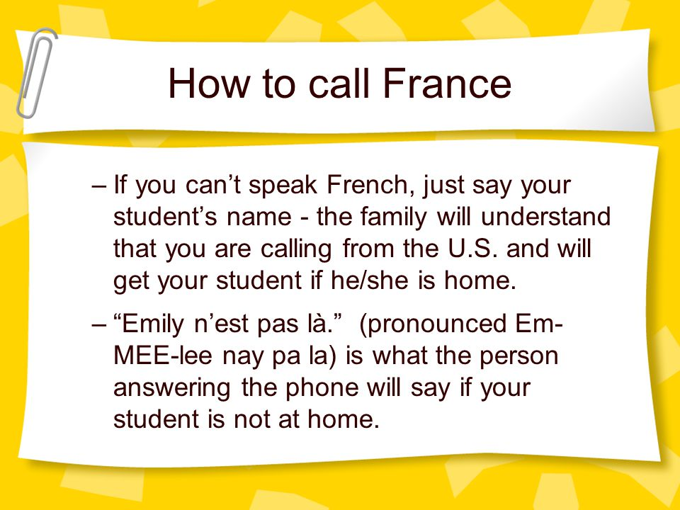 How to call France When the French person answers the phone, he/she will say Allô? –If you can speak French, do so. Bonjour. Je voudrais parler à Mega