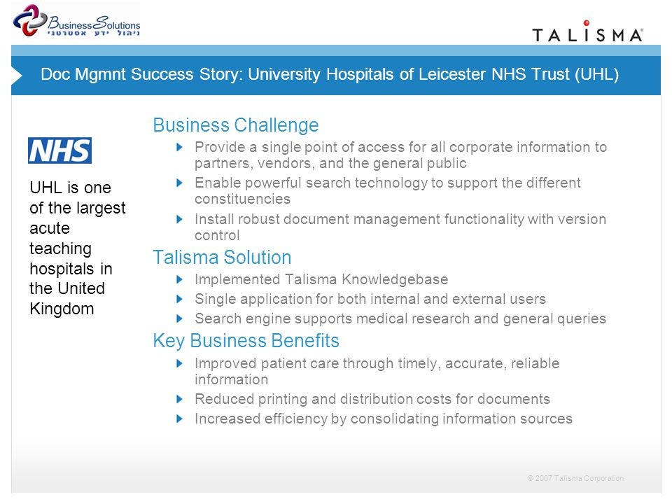 © 2007 Talisma Corporation Doc Mgmnt Success Story: University Hospitals of Leicester NHS Trust (UHL) Business Challenge Provide a single point of access for all corporate information to partners, vendors, and the general public Enable powerful search technology to support the different constituencies Install robust document management functionality with version control Talisma Solution Implemented Talisma Knowledgebase Single application for both internal and external users Search engine supports medical research and general queries Key Business Benefits Improved patient care through timely, accurate, reliable information Reduced printing and distribution costs for documents Increased efficiency by consolidating information sources UHL is one of the largest acute teaching hospitals in the United Kingdom