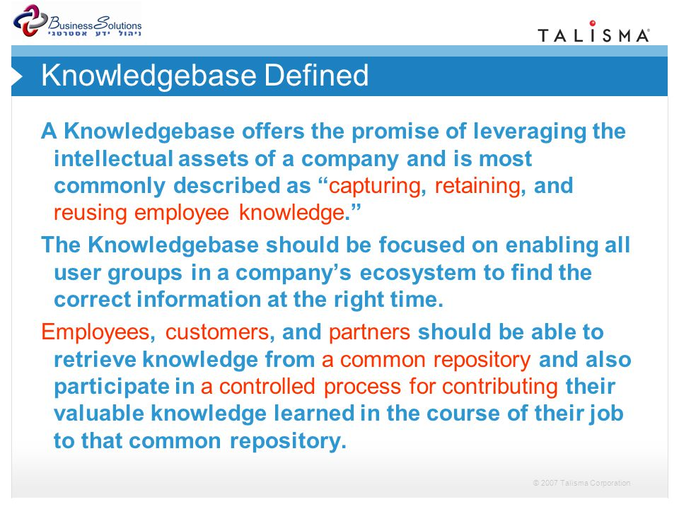 © 2007 Talisma Corporation Knowledgebase Defined A Knowledgebase offers the promise of leveraging the intellectual assets of a company and is most commonly described as capturing, retaining, and reusing employee knowledge.