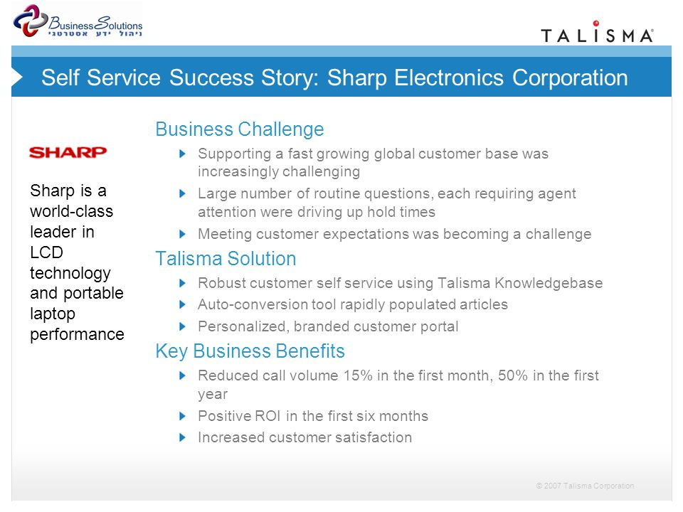 © 2007 Talisma Corporation Self Service Success Story: Sharp Electronics Corporation Business Challenge Supporting a fast growing global customer base was increasingly challenging Large number of routine questions, each requiring agent attention were driving up hold times Meeting customer expectations was becoming a challenge Talisma Solution Robust customer self service using Talisma Knowledgebase Auto-conversion tool rapidly populated articles Personalized, branded customer portal Key Business Benefits Reduced call volume 15% in the first month, 50% in the first year Positive ROI in the first six months Increased customer satisfaction Sharp is a world-class leader in LCD technology and portable laptop performance